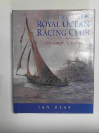 DEAR, IAN - The Royal Ocean Racing Club: the first seventy-five years