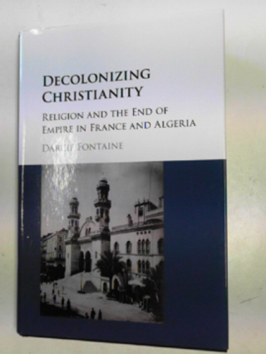 FONTAINE, DARCIE - Decolonizing Christianity: religion and the end of Empire in France and Algeria