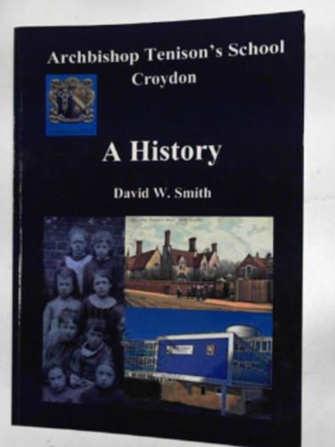 SMITH, DAVID W - A history of Archbishop Tenison's School in Croydon