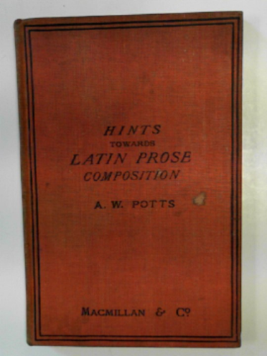 POTTS, ALEX.W. - Hints towards Latin prose composition