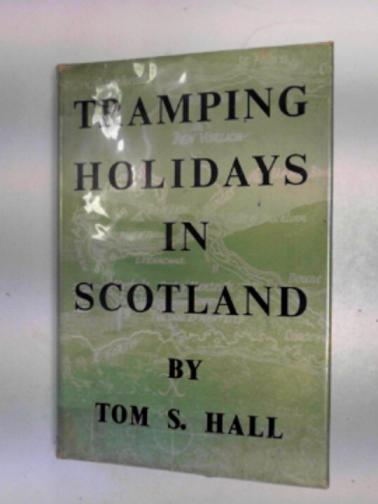 HALL, TOM S - Tramping holidays in Scotland: twelve walking tours described in detail