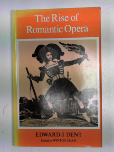 DENT, EDWARD J. - The rise of Romantic opera