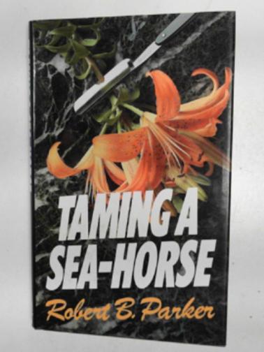 PARKER, ROBERT B. - Taming a sea-horse