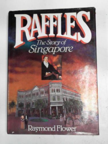 FLOWER, RAYMOND - Raffles: the story of Singapore
