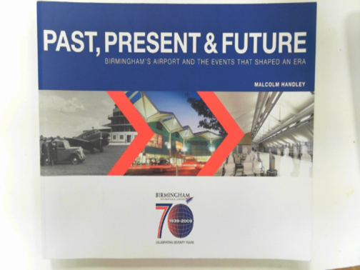 HANDLEY, MALCOLM - Past, present & future: Birmingham's Airport and the events that shaped an era