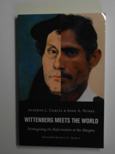 GARCIA, ALBERTO L. & NUNES, JOHN A. - Wittenberg meets the world: reimagining the Reformation at the margins