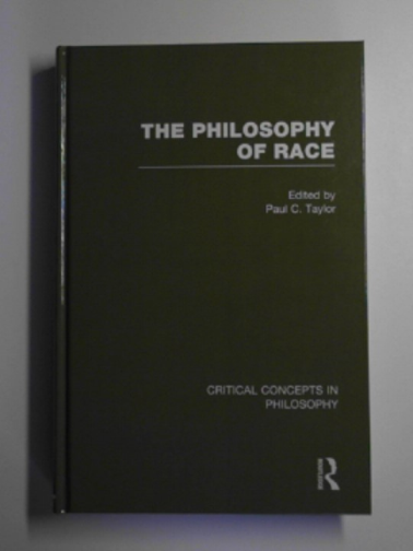 TAYLOR, PAUL C. (ED) - The philosophy of race: critical concepts in philosophy, volume I