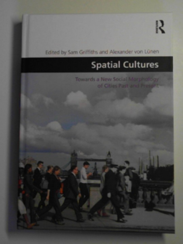 GRIFFITHS, SAM & VON LUNEN, ALEXANDER (EDS) - Spatial cultures: towards a new social morphology of cities past and present