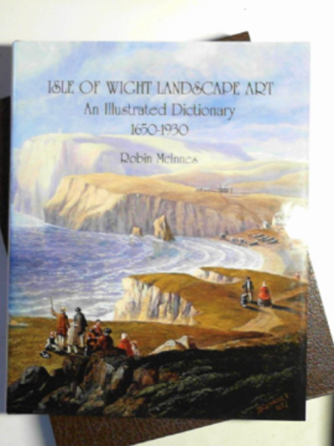 MCINNES, ROBIN - Isle of Wight landscape art: an illustrated dictionary 1650-1930