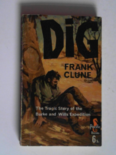 CLUNE, FRANK - Dig: the tragic story of the Burke and Wills Expedition