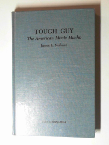 NEIBAUR, JAMES L. - Tough Guy: the American movie macho
