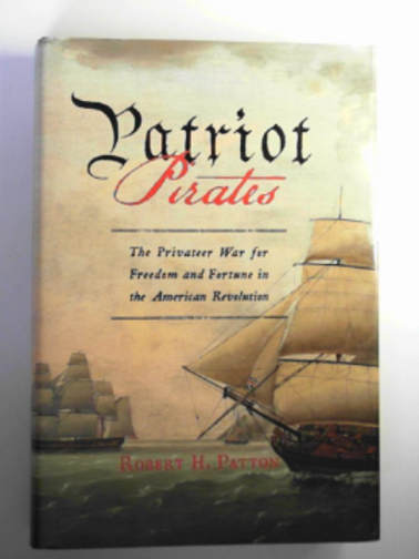 PATTON, ROBERT H. - Patriot pirates: the privateer war for freedom and fortune in the American Revolution