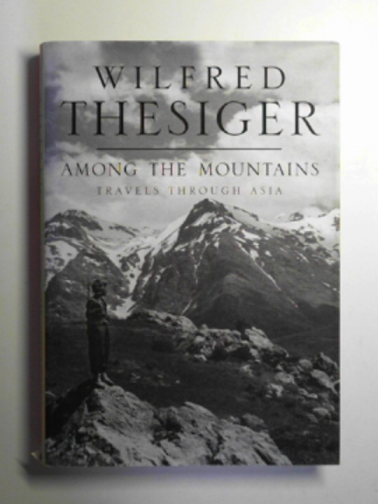 THESIGER, WILFRED - Among the mountains: travels through Asia