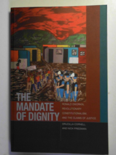 CORNELL, DRUCILLA & FRIEDMAN, NICK - The mandate of dignity: Ronald Dworkin, revolutionary constitutionalism, and the claims of justice