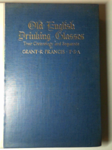 FRANCIS, GRANT R. - Old English drinking glasses. their chronology and sequence.