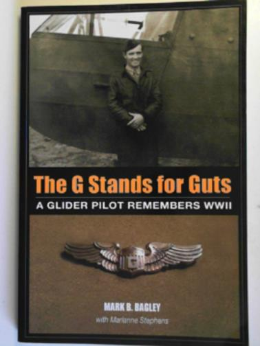 BAGLEY, MARK B. - The G stands for GUTS: a glider pilot remembers WWII
