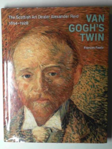 FOWLE, FRANCES - Van Gogh's twin: the Scottish art dealer Alexander Reid