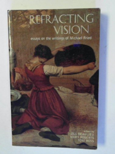 BEAULIEU, JILL AND OTHERS (EDS) - Refracting vision: essays on the wriitings of Michael Fried