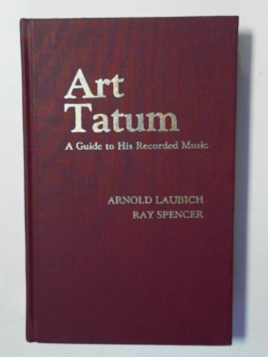LAUBICH, ARNOLD & SPENCER, RAY - Art Tatum: a guide to his recorded music