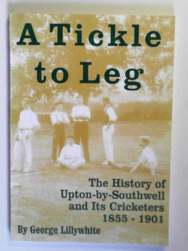 LILLYWHITE, GEORGE - A tickle to leg: the history of Upton-by-Southwell and its cricketers, 1855-1901