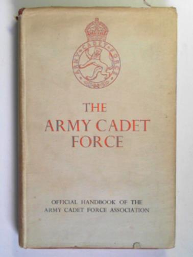 ARMY CADET FORCE ASSOCIATION - The Army Cadet Force: the official handbook of the Army Cadet Force Association
