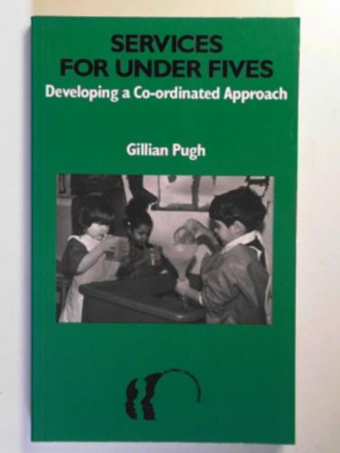 PUGH, GILLIAN - Services for under fives: developing a co-ordinated approach