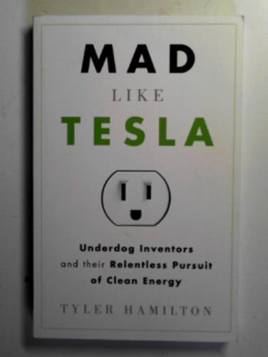 HAMILTON, TYLER - Mad like Tesla: underdog inventors and their relentless pursuit of clean energy