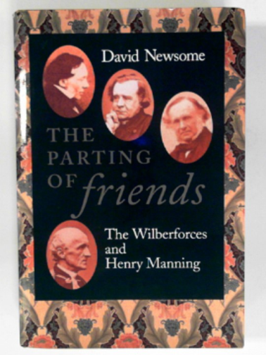 NEWSOME, DAVID - The parting of friends: the Wilberforces and Henry Manning