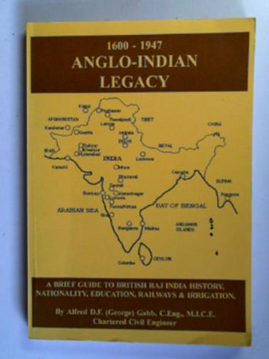 GABB, ALFRED D.F. - 1600-1947 Anglo-Indian legacy: a brief guide to British Raj India history, nationality, education, railways and irrigation