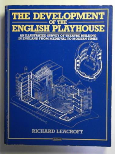 LEACROFT, RICHARD - The development of the English playhouse: an illustrated survey of theatre building in England from Medieval to modern times