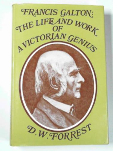 FORREST, D.W. - Francis Galton : The life and work of a Victorian Genius