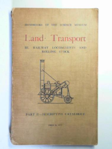 FORWARD, E.A - Handbook of the collections illustrating land transport, III: railway locomotives and rolling stock, part II: descriptive catalogue