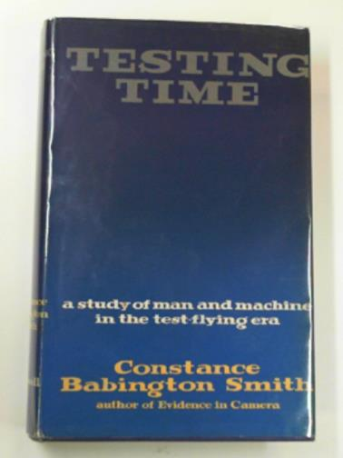 BABINGTON SMITH, CONSTANCE - Testing time: a study of man and machine in the test flying era