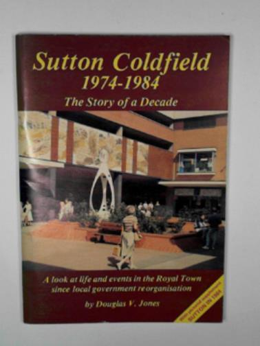 JONES, DOUGLAS V. - Sutton Coldfield, 1974-1984: the story of a decade