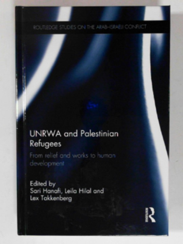 HANAFI, SARI; HILAL, LEILA; TAKKENBERG, LEX (EDS) - UNRWA and Palestinian refugees: From relief and works to human development