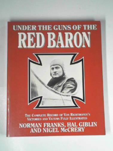 FRANKS, NORMAN AND OTHERS - Under the guns of the Red Baron: the complete record of Von Richthofen's victories and victims