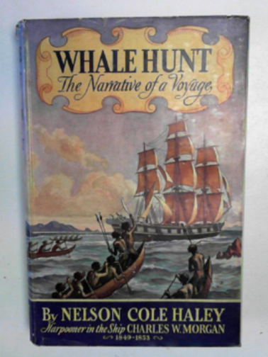 HALEY, NELSON COLE - Whale hunt: the narrative of a voyage by Nelson Cole Haley, harpooner in the ship Charles W Morgan 1849-1853