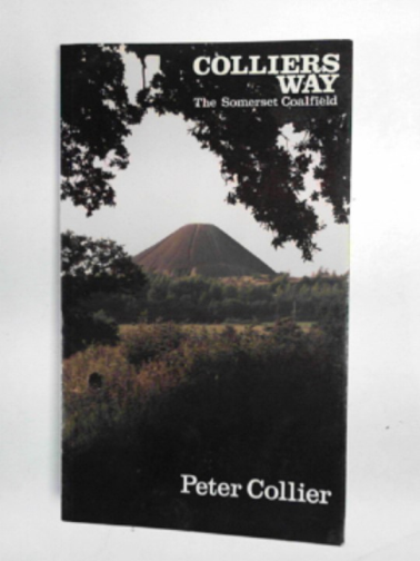 COLLIER, PETER - Collier's Way: history and walks in the Somerset coalfield