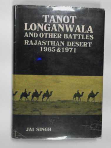 SINGH, JAI - Tanot Longanwala and other battles of Rajasthan Desert, 1965 and 1971