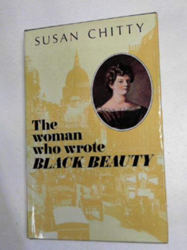 CHITTY, SUSAN - The woman who wrote Black Beauty: a life of Anna Sewell