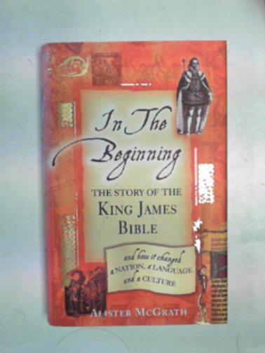 MCGRATH, ALISTER - In the Beginning: the story of the King James Bible and how it changed a nation, a language and a culture